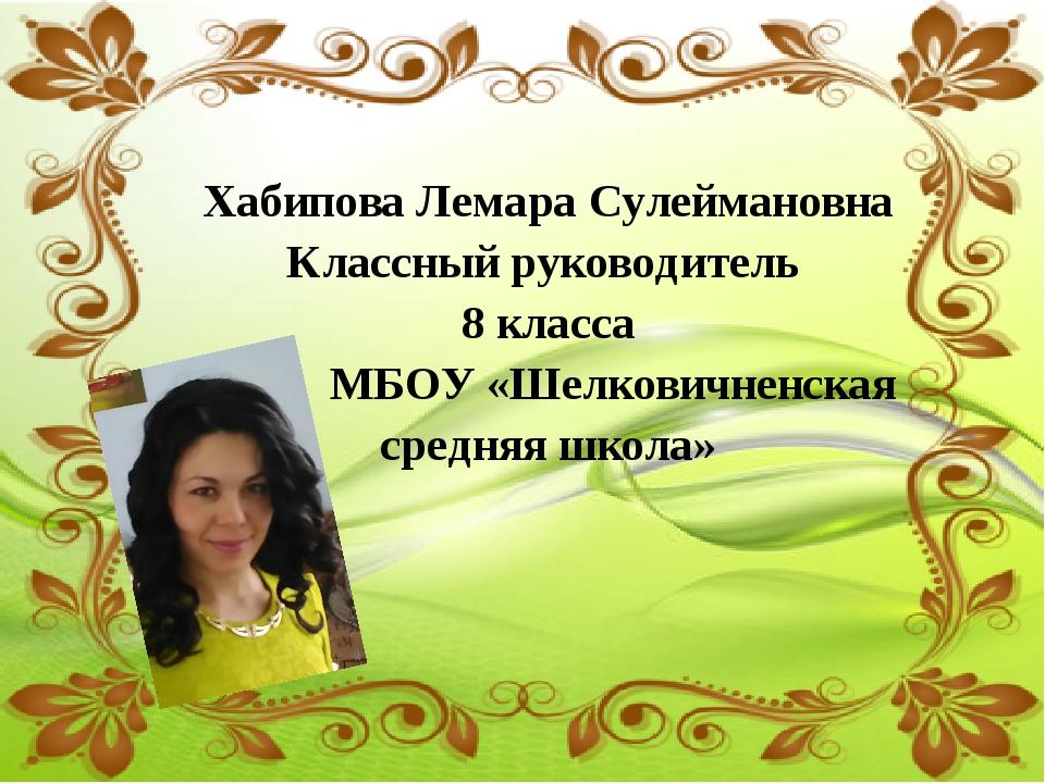Хабипова Лемара Сулеймановна Классный руководитель 8 класса МБОУ «Шелковичне...