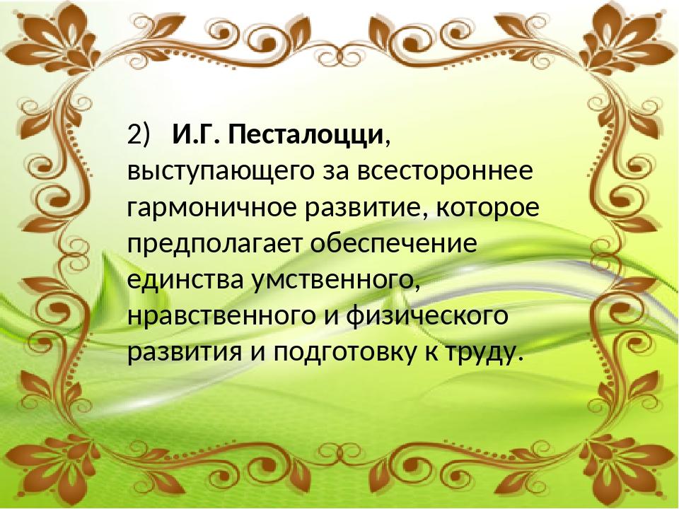 2) И.Г. Песталоцци, выступающего за всестороннее гармоничное развитие, котор...