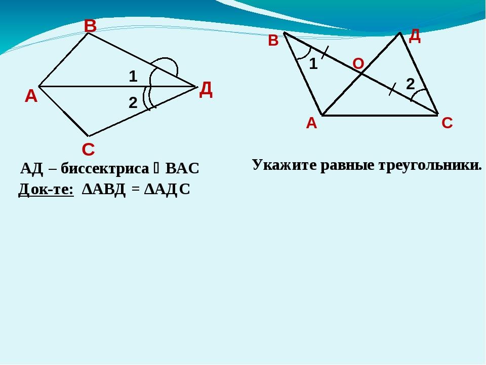 АД – биссектриса ВАС Док-те: ∆АВД = ∆АДС Укажите равные треугольники. 1 2