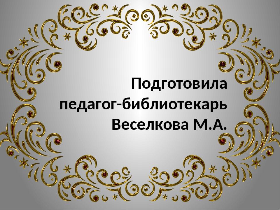 Подготовила педагог-библиотекарь Веселкова М.А.