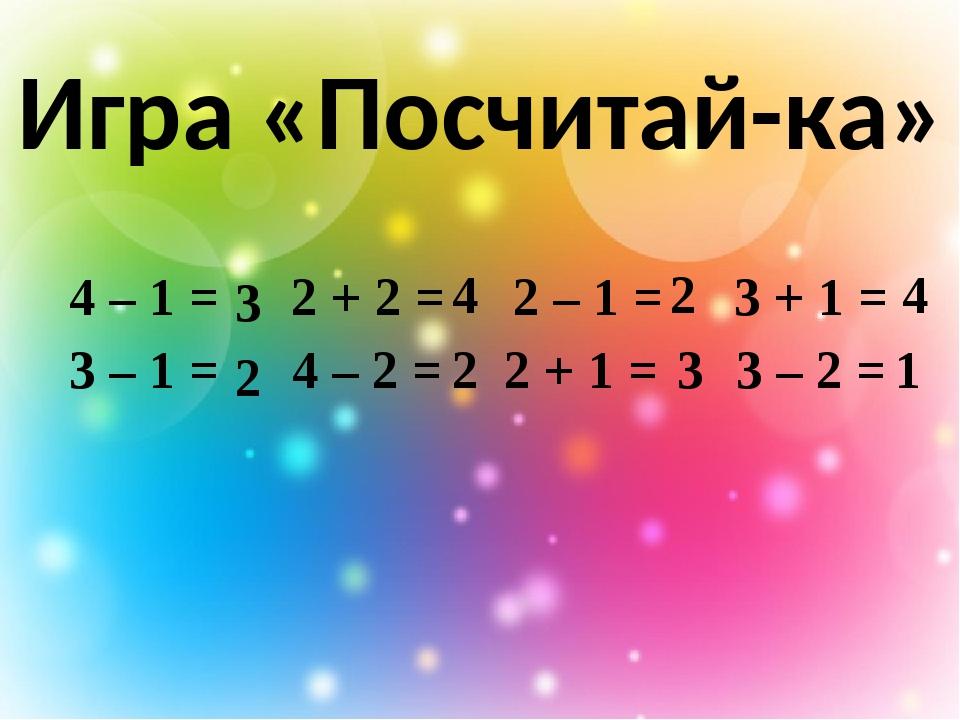 Игра «Посчитай-ка» 3 3 2 1 4 2 2 4 4 – 1 = 2 + 2 = 2 – 1 = 3 + 1 = 3 – 1 = 4...