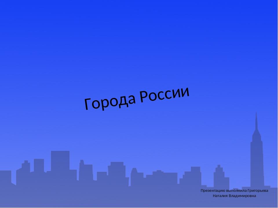 Города России Презентацию выполнила Григорьева Наталия Владимировна