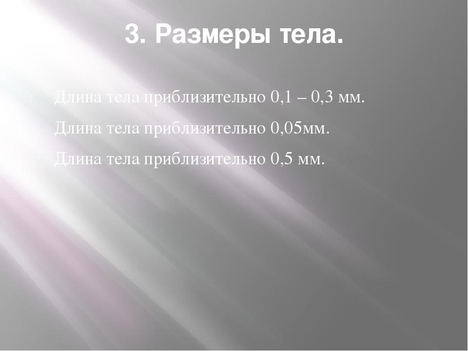3. Размеры тела. Длина тела приблизительно 0,1 – 0,3 мм. Длина тела приблизит...