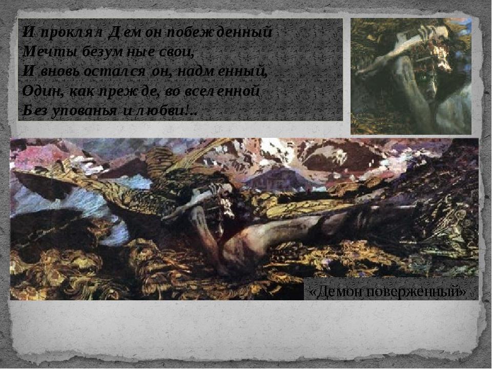 «Демон поверженный» И проклял Демон побежденный Мечты безумные свои, И вновь...
