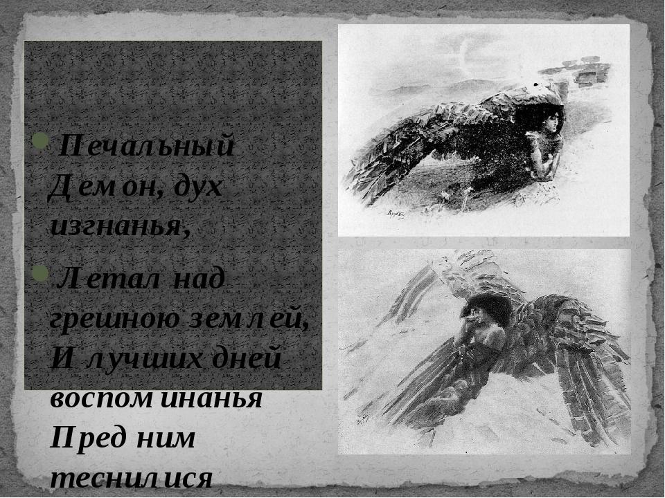 Печальный Демон, дух изгнанья, Летал над грешною землей, И лучших дней воспо...