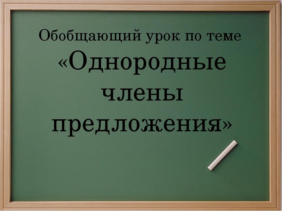 Обобщающий урок по теме «Однородные члены предложения»