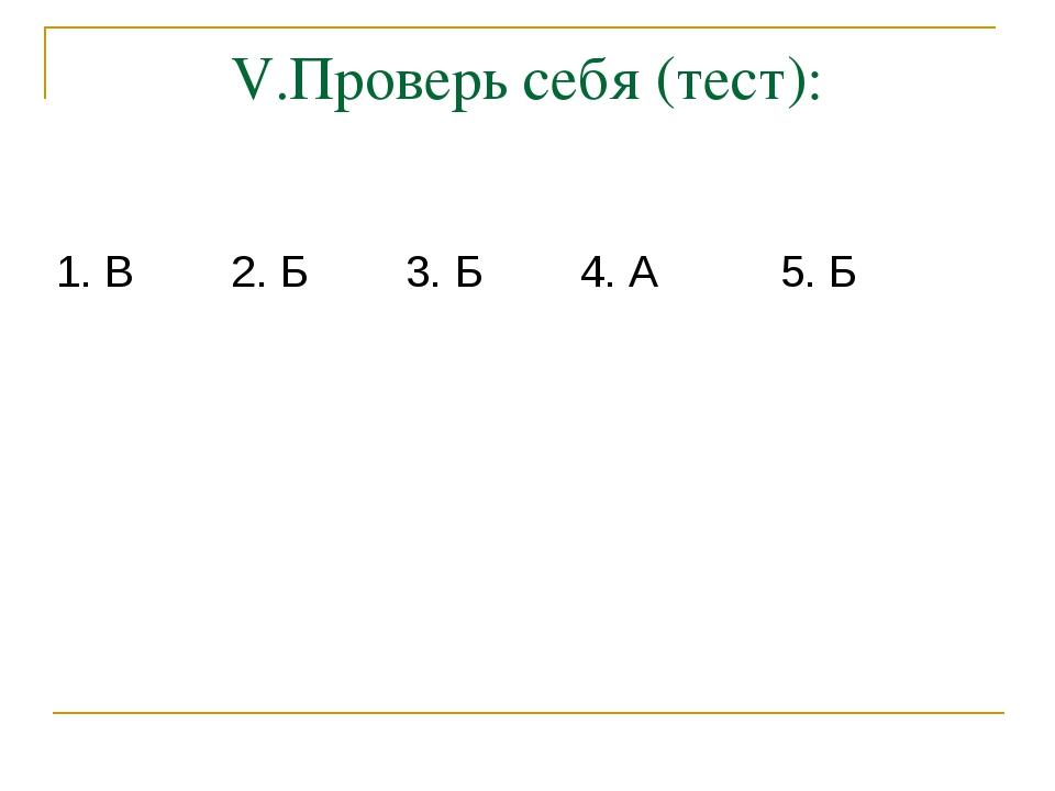 V.Проверь себя (тест): 1. В 2. Б 3. Б 4. А 5. Б