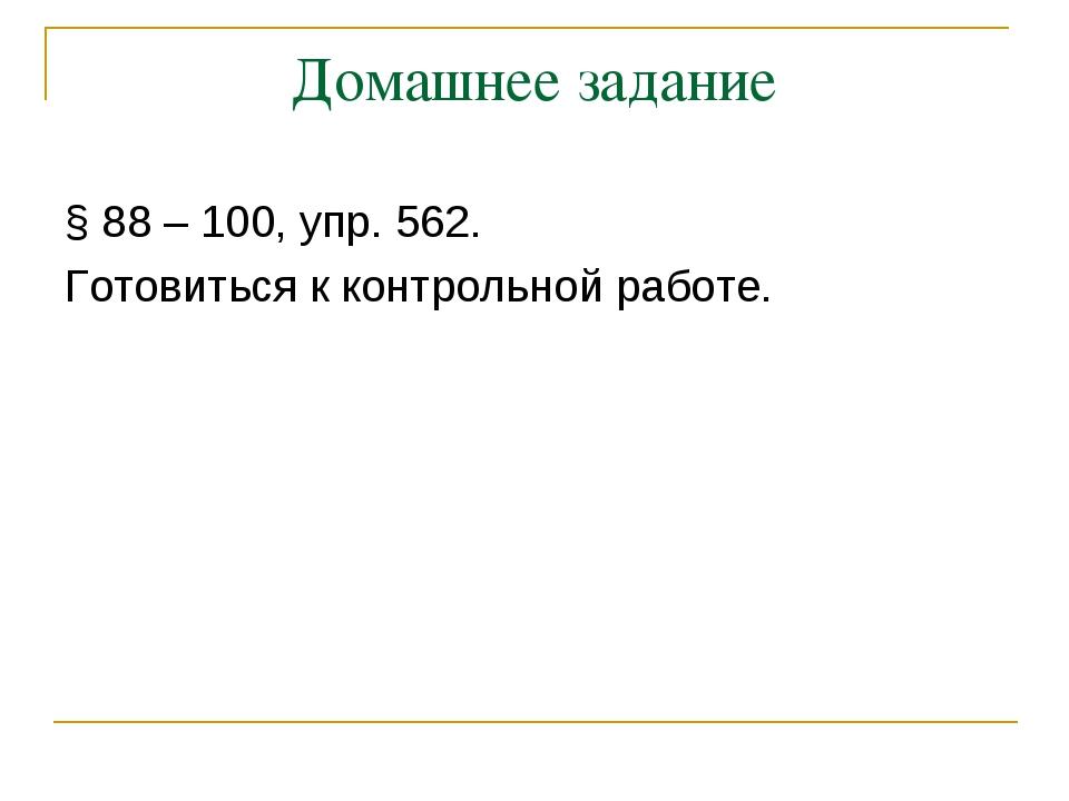 Домашнее задание § 88 – 100, упр. 562. Готовиться к контрольной работе.