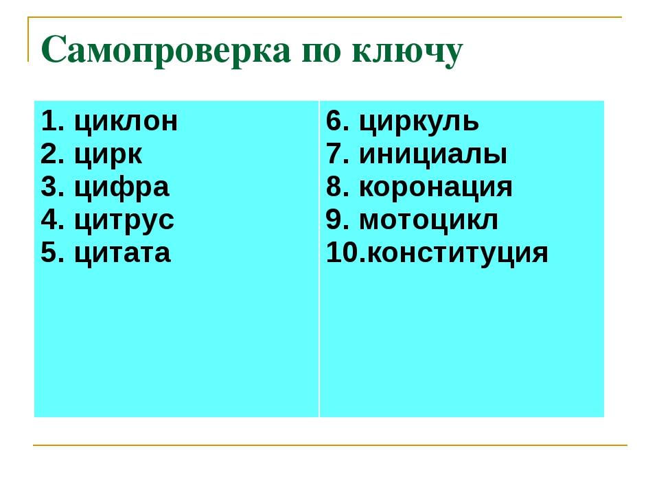 Самопроверка по ключу 1. циклон 2. цирк 3. цифра 4. цитрус 5. цитата 6. цирк...