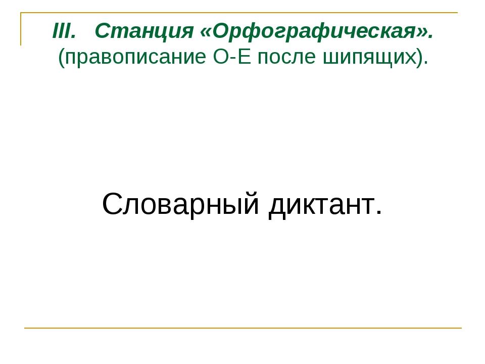 III. Станция «Орфографическая». (правописание О-Е после шипящих). Словарный д...