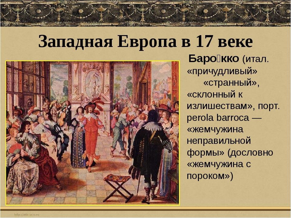 Западная Европа в 17 веке Баро́кко(итал. «причудливый» «странный», «склонный...