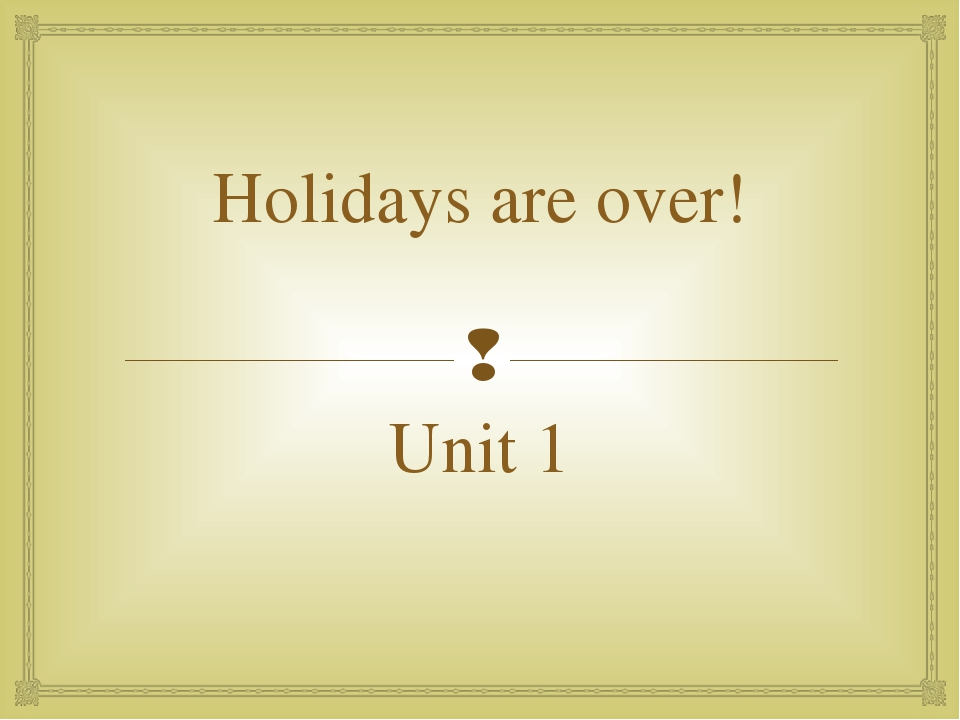 Holidays are over! Unit 1 
