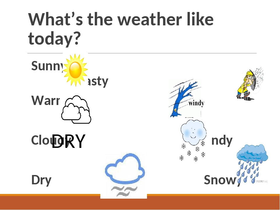 What's the weather like today? Sunny Nasty Warm Cloudy Windy Dry Snowy Foggy...