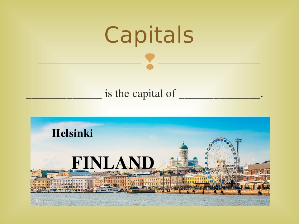 _____________ is the capital of ______________. Capitals Helsinki FINLAND 