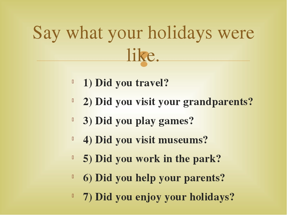 1) Did you travel? 2) Did you visit your grandparents? 3) Did you play games?...