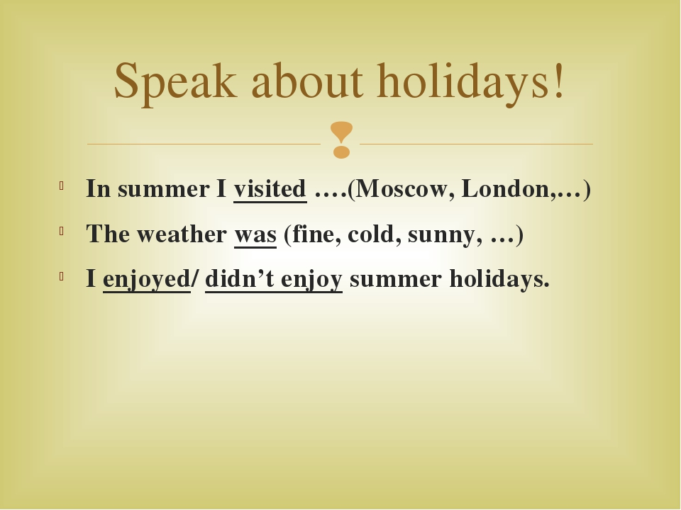 In summer I visited ….(Moscow, London,…) The weather was (fine, cold, sunny,...