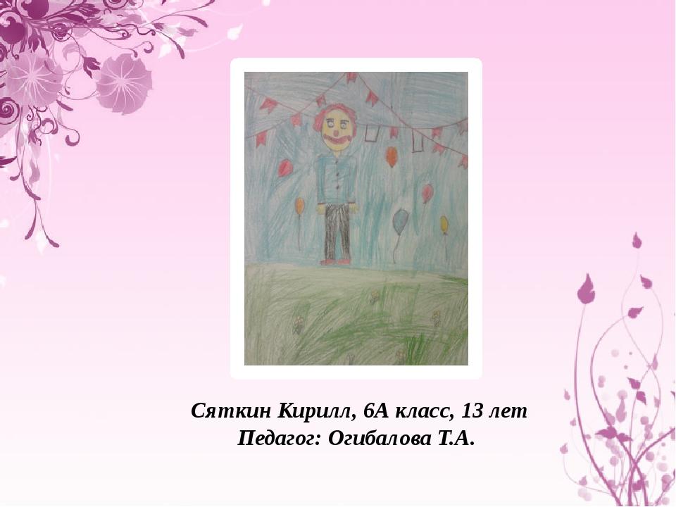 Сяткин Кирилл, 6А класс, 13 лет Педагог: Огибалова Т.А.