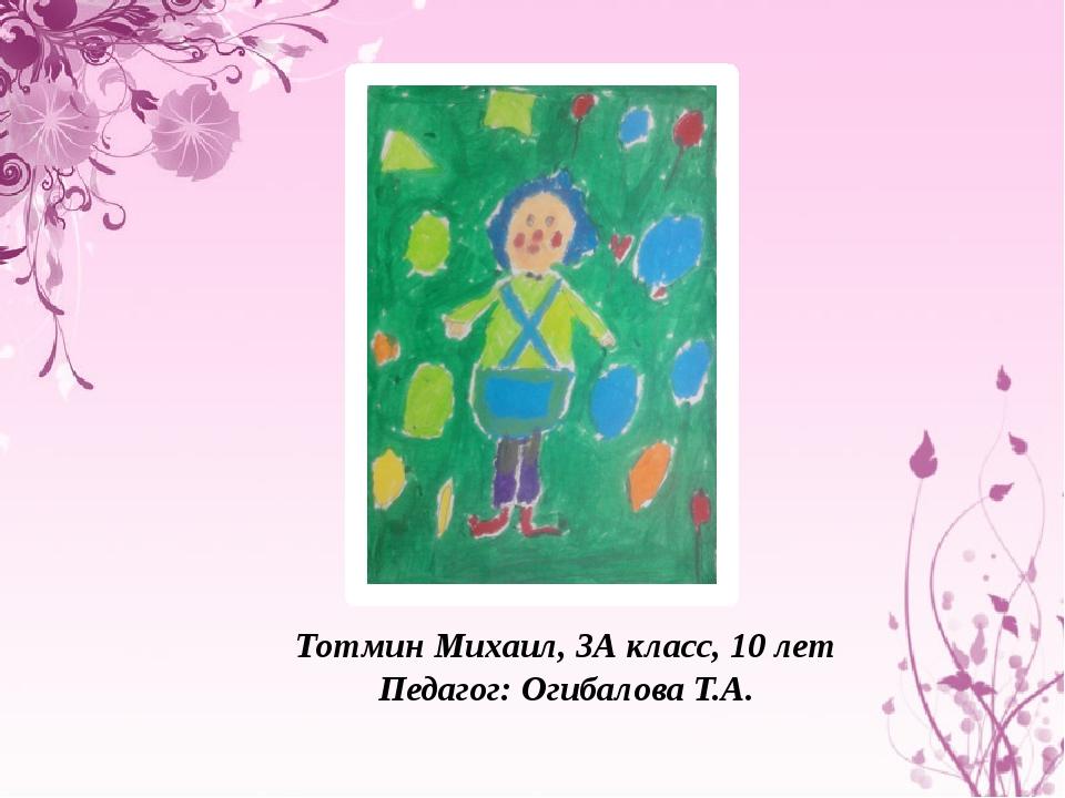 Тотмин Михаил, 3А класс, 10 лет Педагог: Огибалова Т.А.
