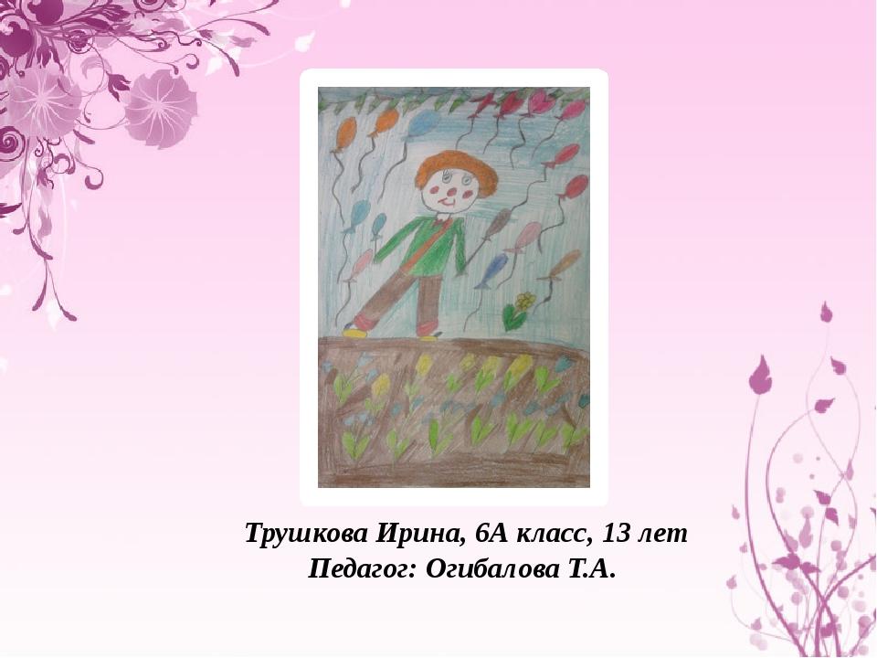 Трушкова Ирина, 6А класс, 13 лет Педагог: Огибалова Т.А.