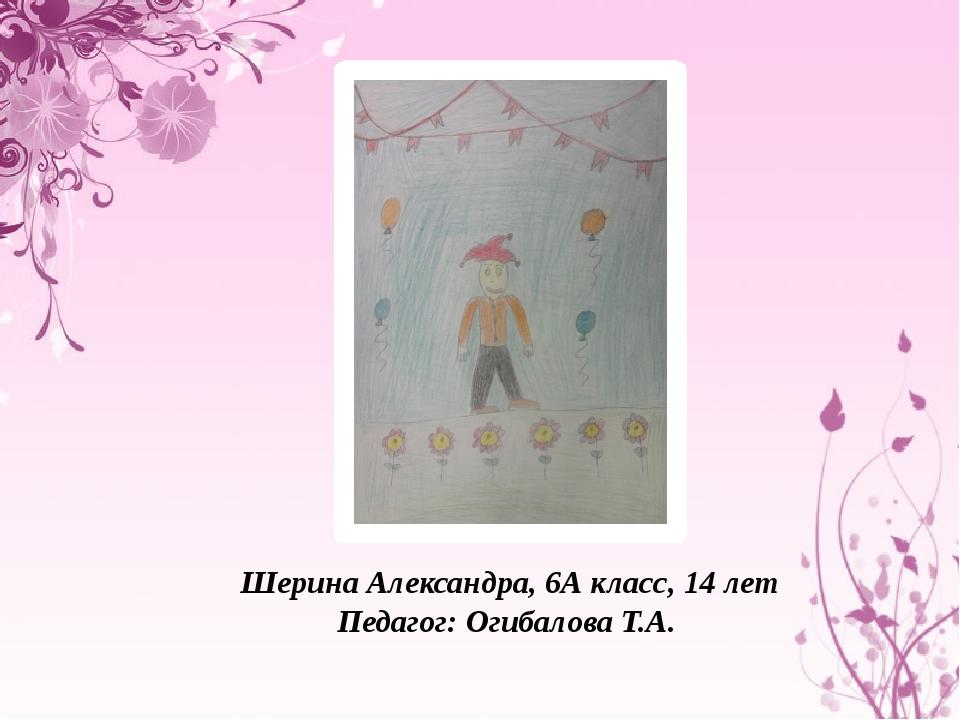 Шерина Александра, 6А класс, 14 лет Педагог: Огибалова Т.А.