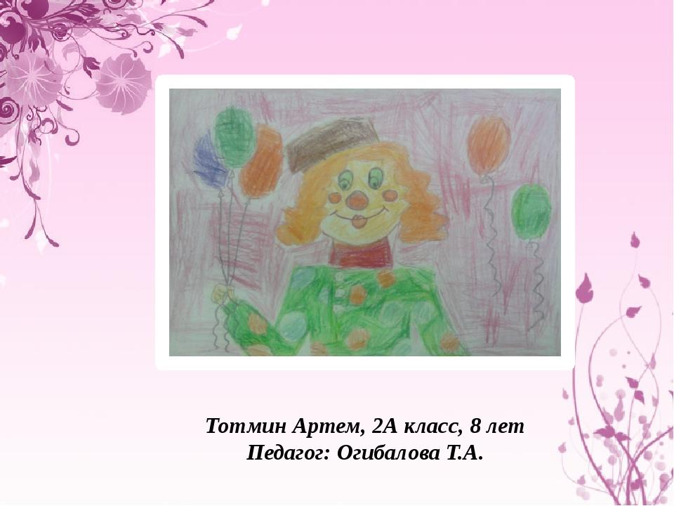 Тотмин Артем, 2А класс, 8 лет Педагог: Огибалова Т.А.