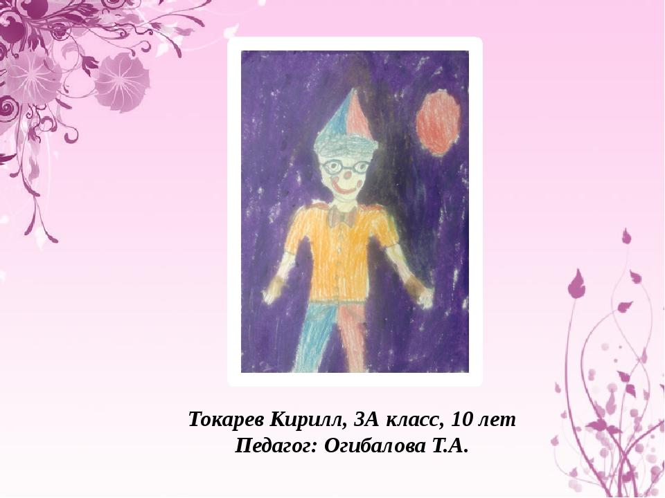Токарев Кирилл, 3А класс, 10 лет Педагог: Огибалова Т.А.