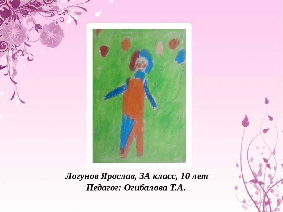 Логунов Ярослав, 3А класс, 10 лет Педагог: Огибалова Т.А.