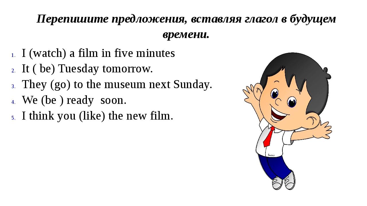 Перепишите предложения, вставляя глагол в будущем времени. I (watch) a film i...