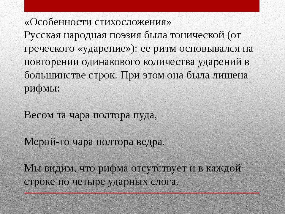 «Особенности стихосложения» Русская народная поэзия была тонической (от грече...