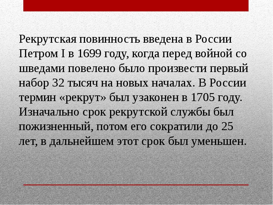 Рекрутская повинность введена в России Петром I в 1699 году, когда перед войн...