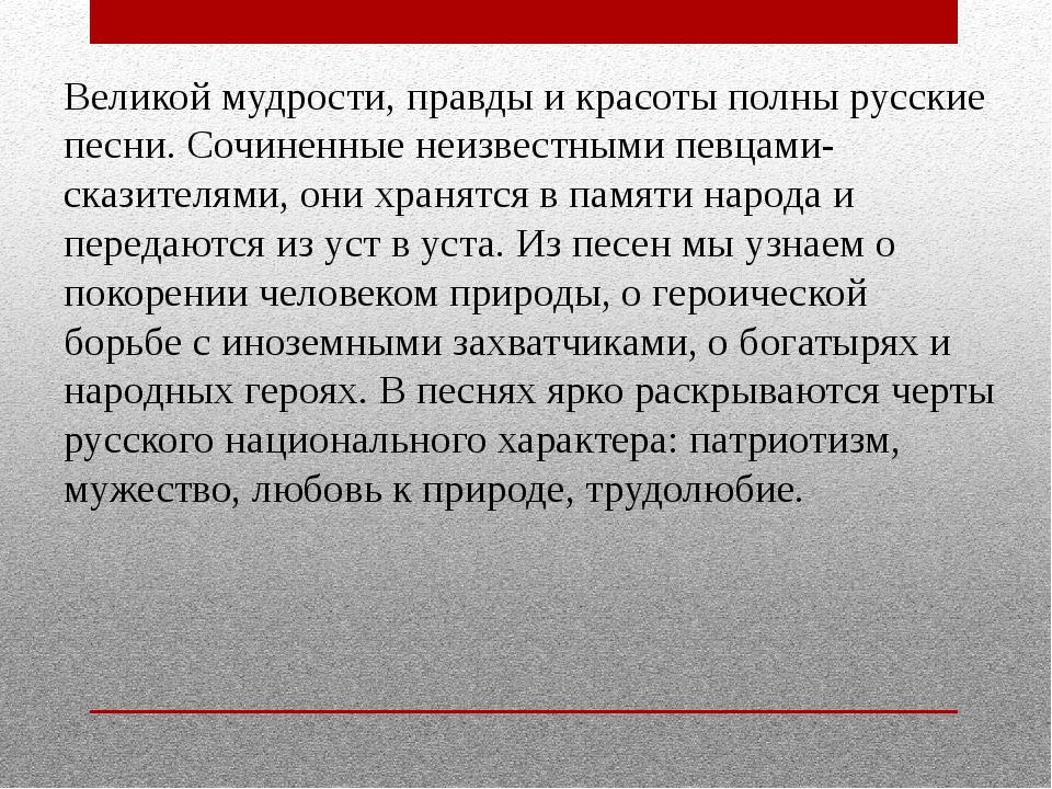 Великой мудрости, правды и красоты полны русские песни. Сочиненные неизвестны...