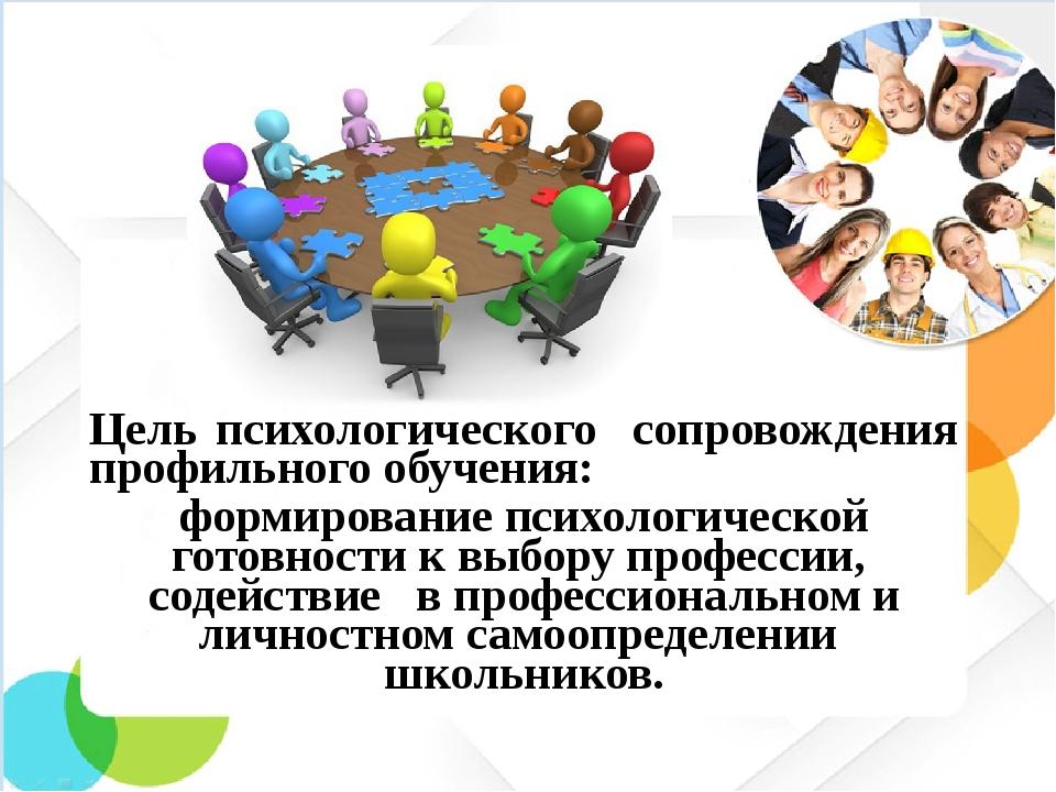 Цель психологического сопровождения профильного обучения: формирование психол...