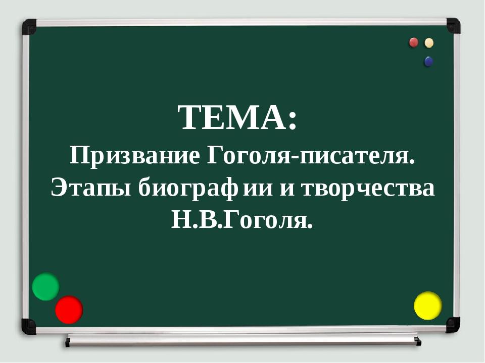 ТЕМА: Призвание Гоголя-писателя. Этапы биографии и творчества Н.В.Гоголя.