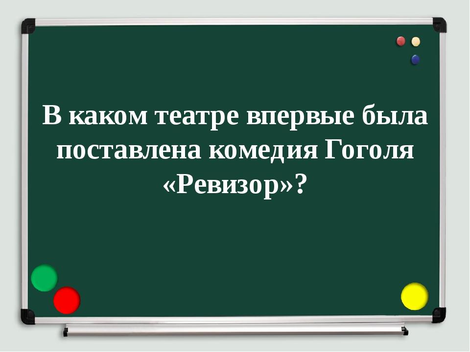 В каком театре впервые была поставлена комедия Гоголя «Ревизор»?