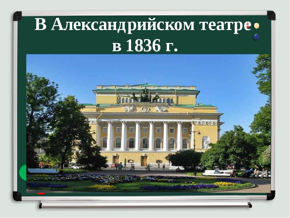 В Александрийском театре в 1836 г.