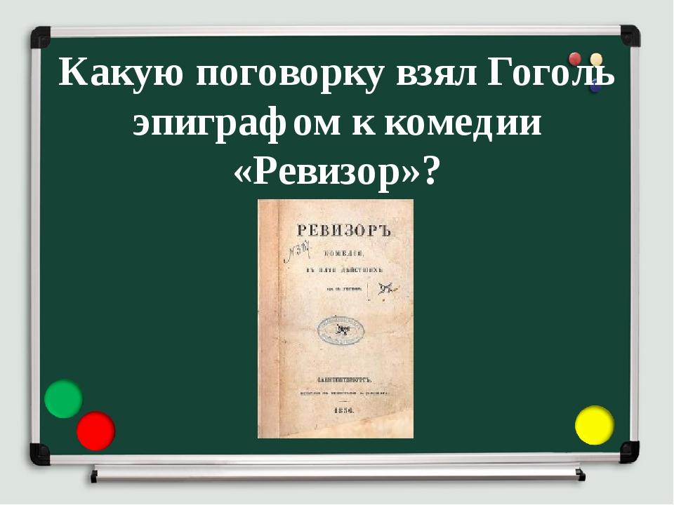 Какую поговорку взял Гоголь эпиграфом к комедии «Ревизор»?