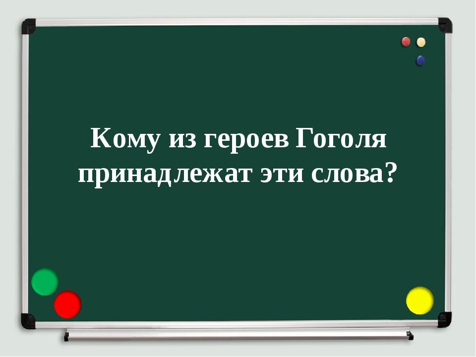Кому из героев Гоголя принадлежат эти слова?