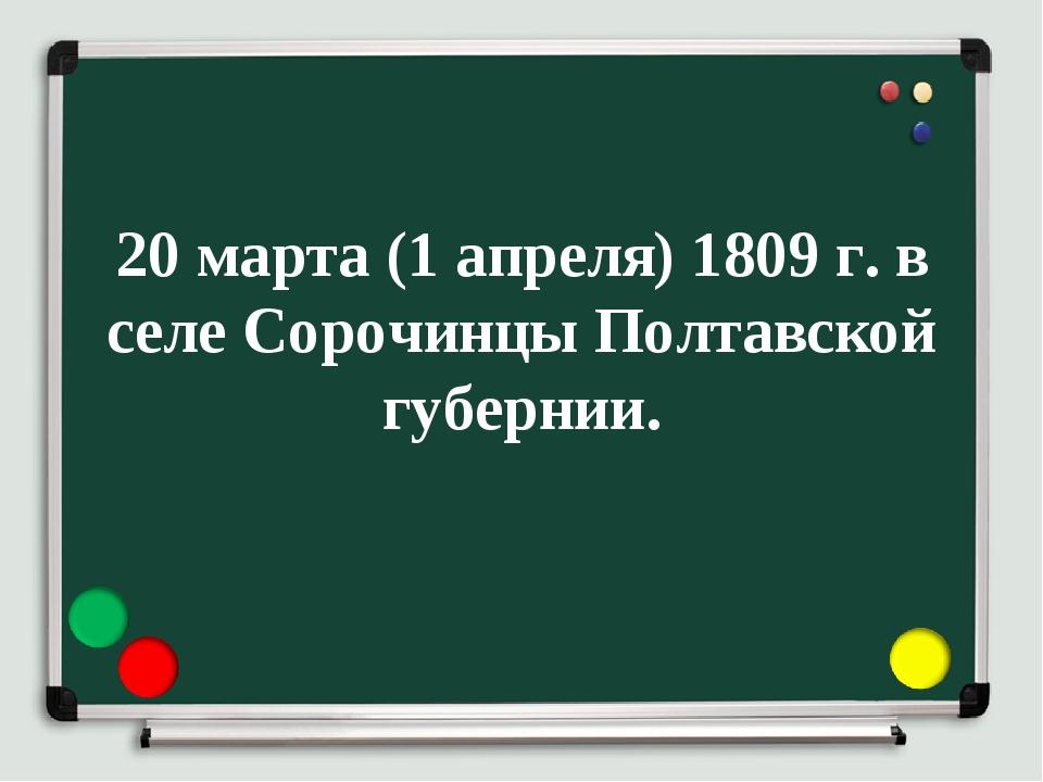 20 марта (1 апреля) 1809 г. в селе Сорочинцы Полтавской губернии.