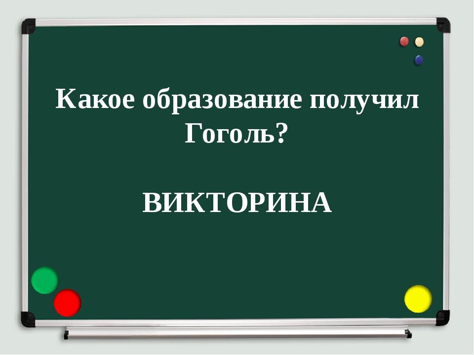 Какое образование получил Гоголь? ВИКТОРИНА