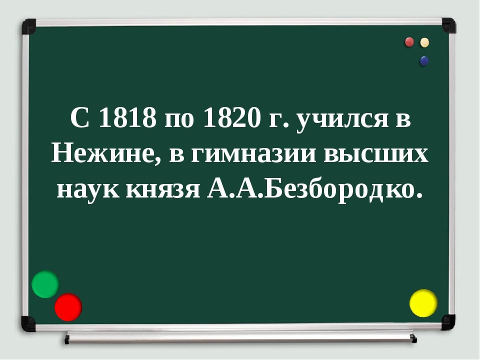 С 1818 по 1820 г. учился в Нежине, в гимназии высших наук князя А.А.Безбородко.