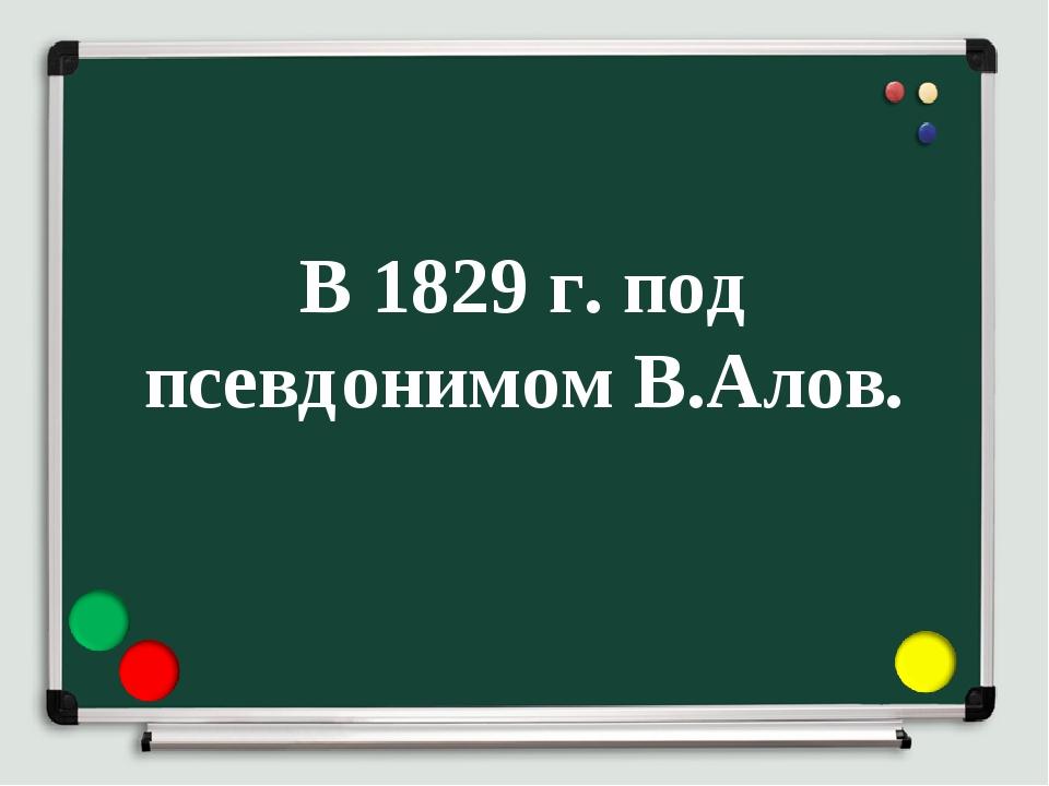 В 1829 г. под псевдонимом В.Алов.
