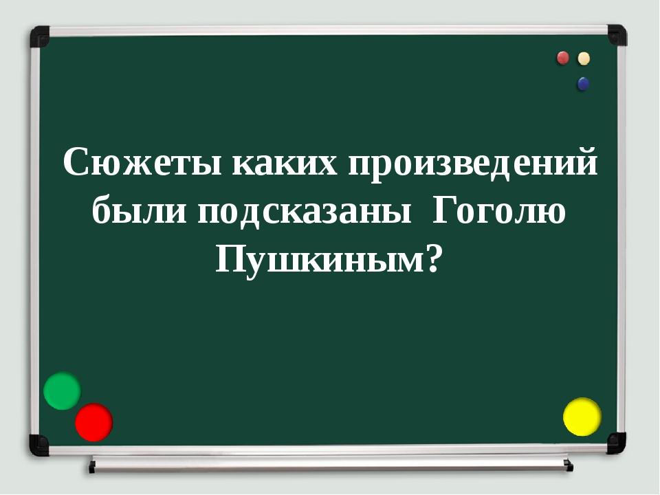 Сюжеты каких произведений были подсказаны Гоголю Пушкиным?