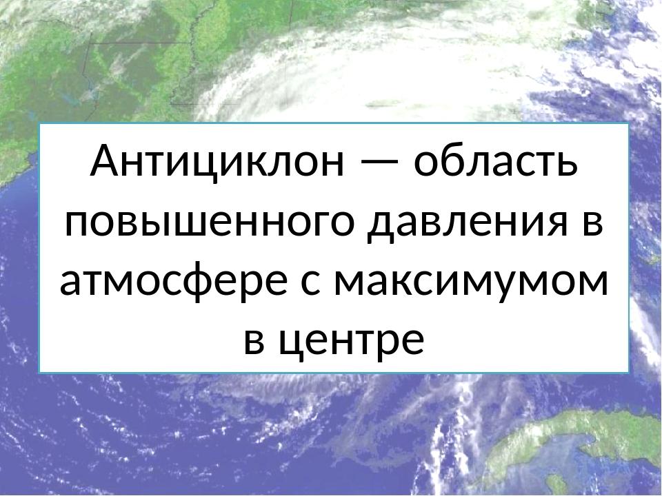 Антициклон — область повышенного давления в атмосфере с максимумом в центре