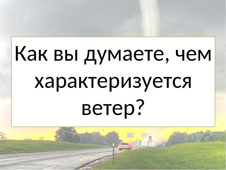Как вы думаете, чем характеризуется ветер?