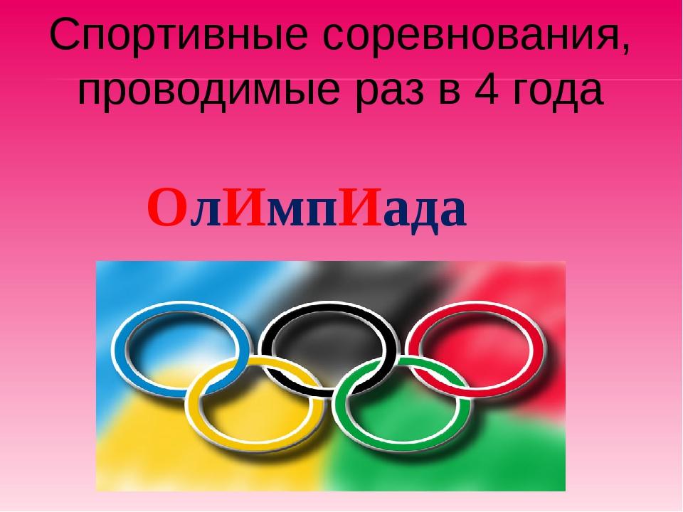 Спортивные соревнования, проводимые раз в 4 года  ОлИмпИада