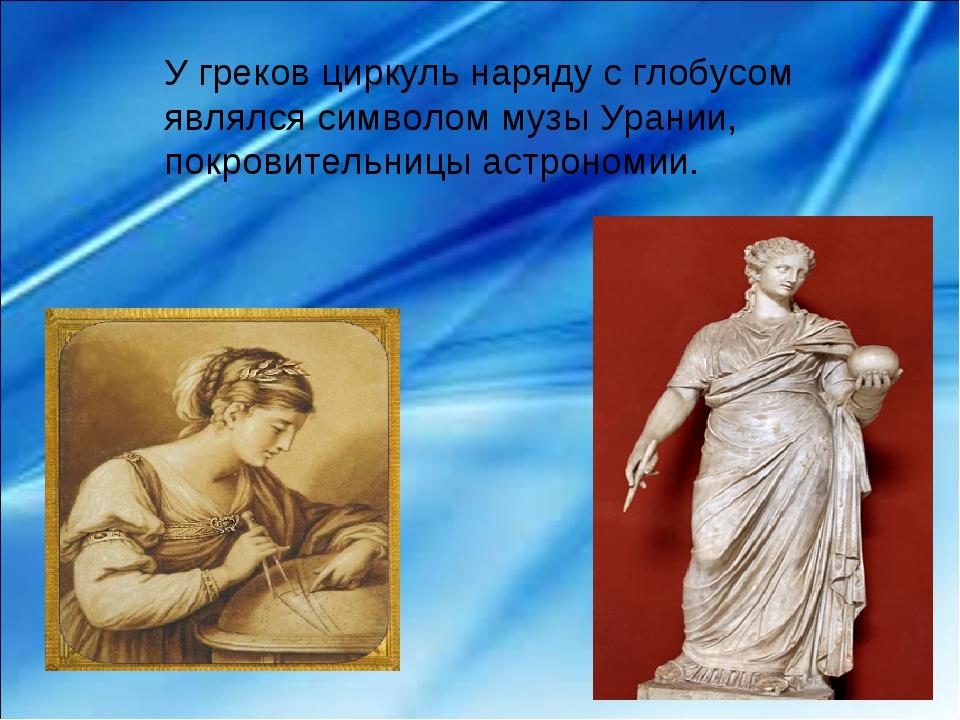 У греков циркуль наряду с глобусом являлся символом музы Урании, покровительн...