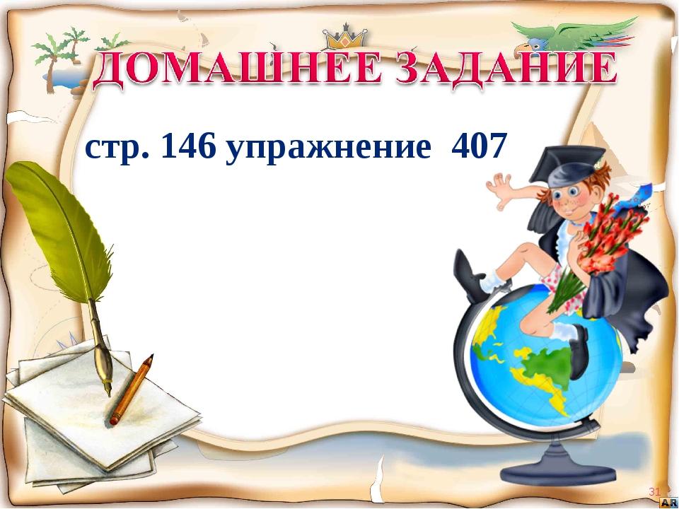 * стр. 146 упражнение 407
