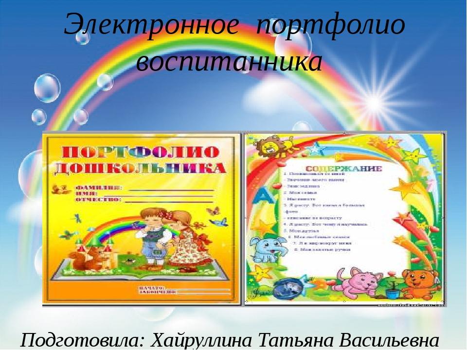 Электронное портфолио воспитанника Подготовила: Хайруллина Татьяна Васильевна