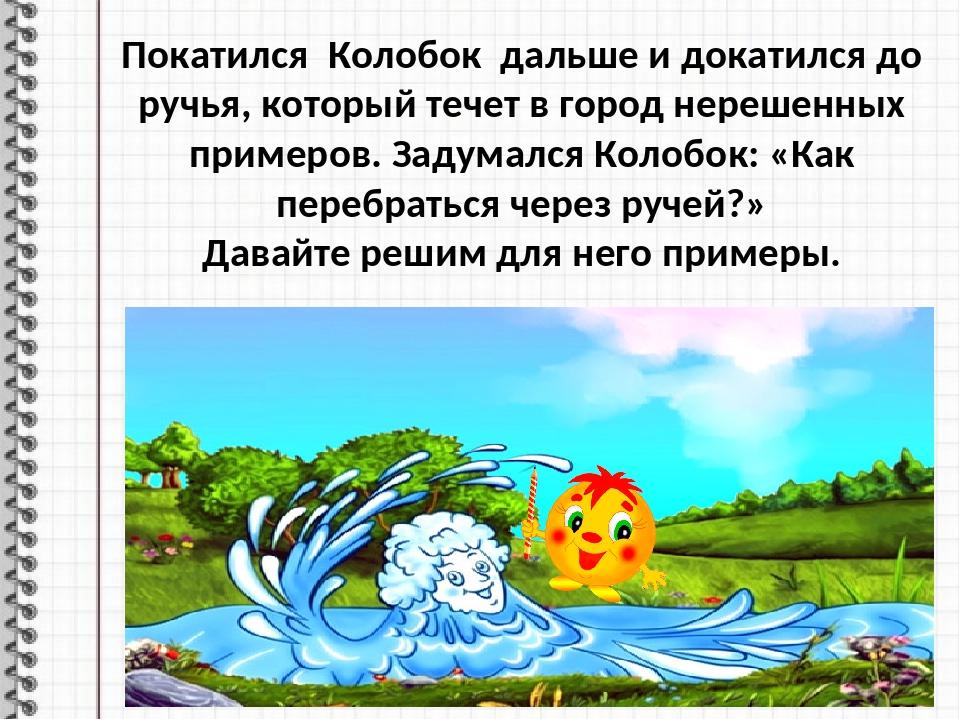 Покатился Колобок дальше и докатился до ручья, который течет в город нерешенн...