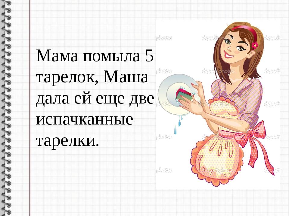 Мама помыла 5 тарелок, Маша дала ей еще две испачканные тарелки.